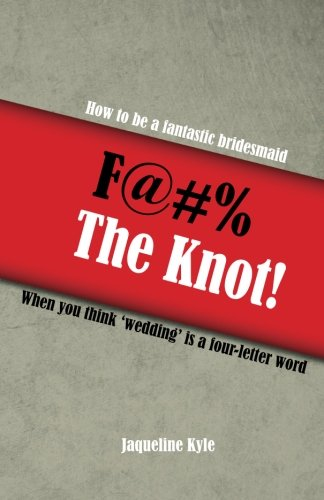 9781484958698: F@#% the Knot: How to be a Fantastic Bridesmaid When You Think 'Wedding' is a Four-Letter Word