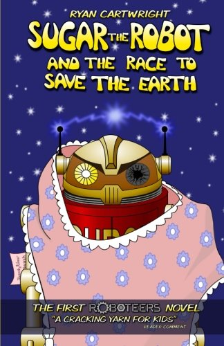 Sugar the Robot and the race to save the Earth (The Roboteers series) (Volume 1): Cartwright, Ryan