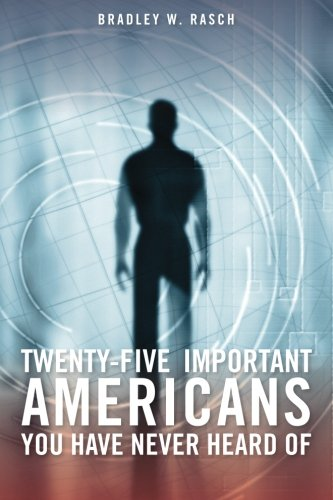 Twenty-Five Important Americans you Have Never Heard Of: Bradley W. Rasch