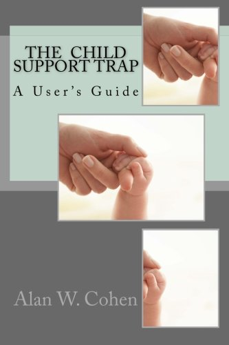 The Child Support Trap: A User's Guide: Alan W. Cohen
