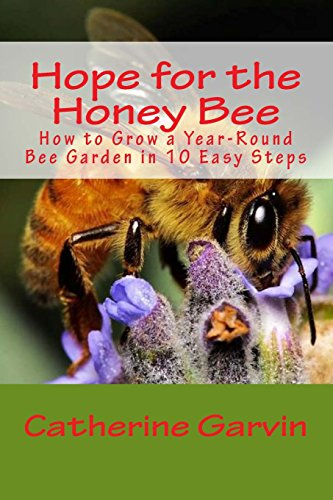 Hope for the Honey Bee: How to Grow a Year-Round Bee Garden in 10 Easy Steps: Catherine Ann Garvin