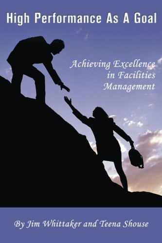 High Performance as a Goal: Achieving Excellence in Facility Management: Whittaker, James P.; ...