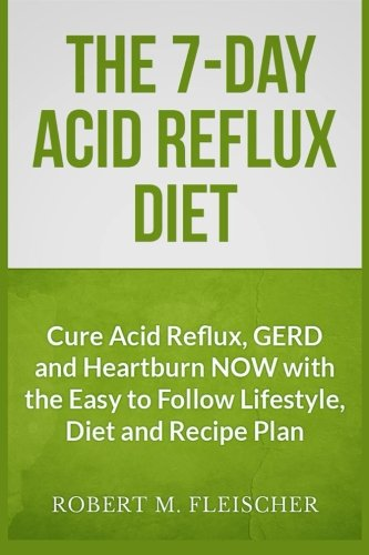9781484994290: The 7-Day Acid Reflux Diet: Cure Acid Reflux, GERD and Heartburn NOW with the Easy to Follow Lifestyle, Diet and 45 Mouth-Watering Recipes