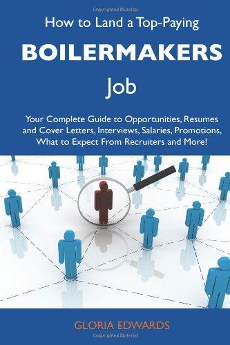 9781486102037: How to Land a Top-Paying Boilermakers Job: Your Complete Guide to Opportunities, Resumes and Cover Letters, Interviews, Salaries, Promotions, What to Expect From Recruiters and More