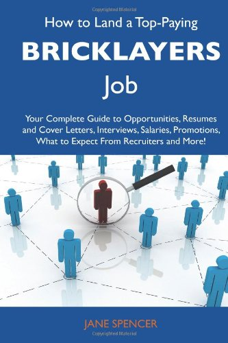 How to Land a Top-Paying Bricklayers Job: Your Complete Guide to Opportunities, Resumes and Cover Letters, Interviews, Salaries, Promotions, What to Expect From Recruiters and More (1486102344) by Jane Spencer