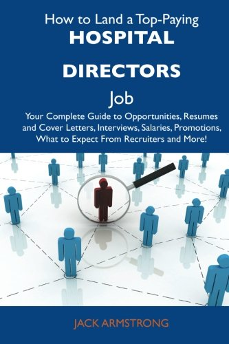 How to Land a Top-Paying Hospital directors Job: Your Complete Guide to Opportunities, Resumes and Cover Letters, Interviews, Salaries, Promotions, What to Expect From Recruiters and More (1486118615) by Armstrong, Jack