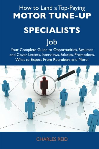 How to Land a Top-Paying Motor tune-up specialists Job: Your Complete Guide to Opportunities, Resumes and Cover Letters, Interviews, Salaries, Promotions, What to Expect From Recruiters and More (1486125425) by Charles Reid