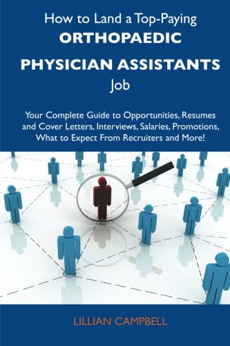 9781486127672: How to Land a Top-Paying Orthopaedic physician assistants Job: Your Complete Guide to Opportunities, Resumes and Cover Letters, Interviews, Salaries, ... What to Expect From Recruiters and More