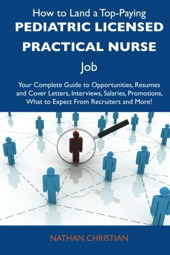 9781486128716: How to Land a Top-Paying Pediatric Licensed Practical Nurse Job: Your Complete Guide to Opportunities, Resumes and Cover Letters, Interviews, ... What to Expect From Recruiters and More