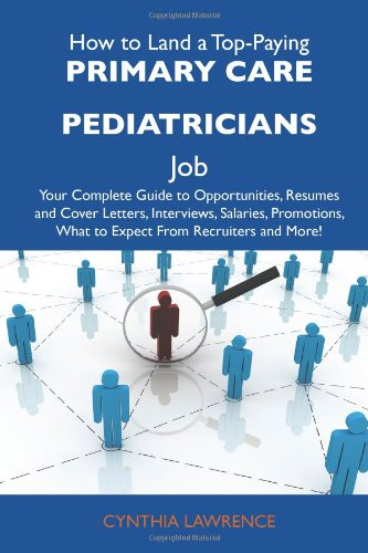 9781486130801: How to Land a Top-Paying Primary care pediatricians Job: Your Complete Guide to Opportunities, Resumes and Cover Letters, Interviews, Salaries, Promotions, What to Expect From Recruiters and More