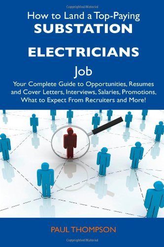 9781486137404: How to Land a Top-Paying Substation Electricians Job: Your Complete Guide to Opportunities, Resumes and Cover Letters, Interviews, Salaries, Promotions, What to Expect From Recruiters and More!