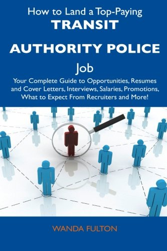 9781486139309: How to Land a Top-Paying Transit Authority Police Job: Your Complete Guide to Opportunities, Resumes and Cover Letters, Interviews, Salaries, Promotions, What to Expect From Recruiters and More!