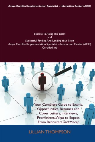 9781486158355: Avaya Certified Implementation Specialist - Interaction Center (ACIS) Secrets To Acing The Exam and Successful Finding And Landing Your Next Avaya ... - Interaction Center (ACIS) Certified Job