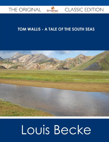 Tom Wallis - A Tale of the South Seas - The Original Classic Edition (1486437850) by Louis Becke
