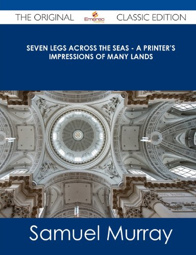9781486488476: Seven Legs Across the Seas - A Printer's Impressions of Many Lands - The Original Classic Edition