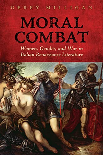 Moral Combat: Women, Gender, and War in Italian Renaissance Literature: Gerry Milligan