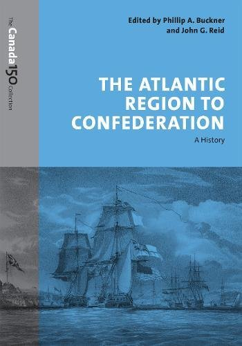 The Atlantic Region to Confederation: A History: Phillip A. Buckner