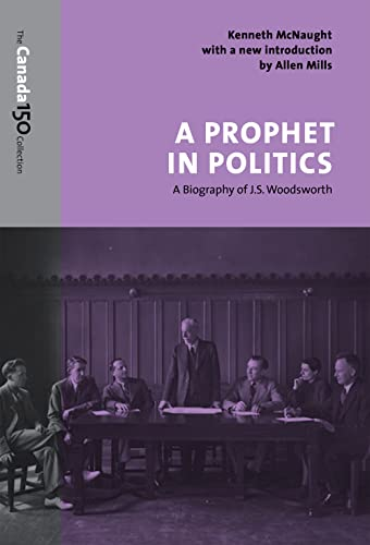 A Prophet in Politics: A Biography of J.S. Woodsworth (The Canada 150 Collection): Kenneth McNaught