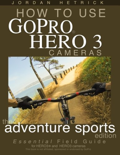 9781489514189: How To Use GoPro Hero 3 Cameras: The Adventure Sports Edition: The Essential Field Guide For HERO 3+ And HERO 3 Cameras