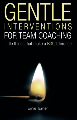 Gentle Interventions for Team Coaching: Little things that make a BIG difference: Turner, Ernie