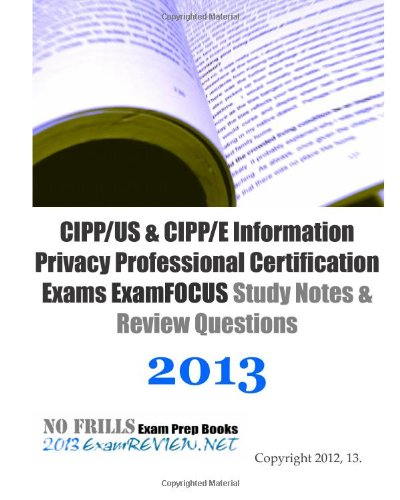 9781489524317: CIPP/US & CIPP/E Information Privacy Professional Certification Exams ExamFOCUS Study Notes & Review Questions 2013: Focusing on the various laws and regulations.