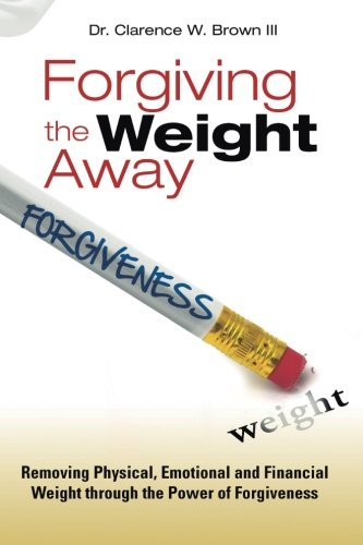 Forgiving the Weight Away: Removing Physical, Emotional and Financial Weight through the Power of ...