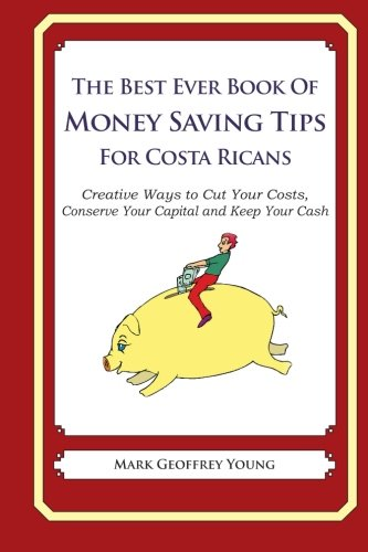 9781489564337: The Best Ever Book of Money Saving Tips for Costa Ricans: Creative Ways to Cut Your Costs, Conserve Your Capital And Keep Your Cash