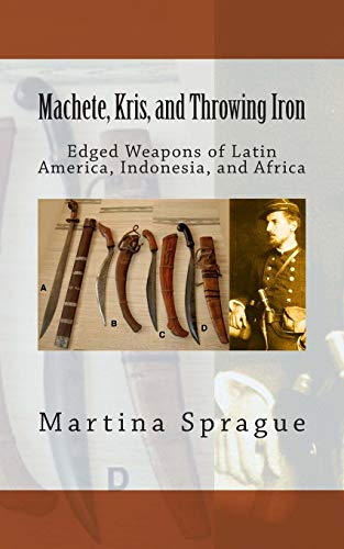9781489566751: Machete, Kris, and Throwing Iron: Edged Weapons of Latin America, Indonesia, and Africa (Knives, Swords, and Bayonets: A World History of Edged Weapon Warfare)