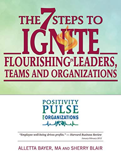 The 7 Steps to Ignite Flourishing in Leaders, Teams and Organizations: A Positivity Pulse Action ...