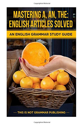 9781489593962: Mastering A, An, The - English Articles Solved: An English Grammar Study Guide: Volume 1 (This is NOT Grammar)