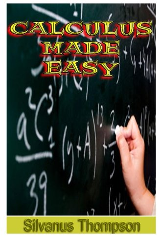 9781489595812: Calculus Made Easy: Being a Very-Simplest Introduction To Those Beautiful Methods Of Reckoning Which Are Generally Called By The Terrifying Names Of The Differential Calculus And The Integral Calculus