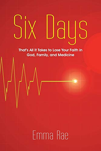 Six Days: That's All It Takes to Lose Your Faith in God, Family, and Medicine: Rae, Emma