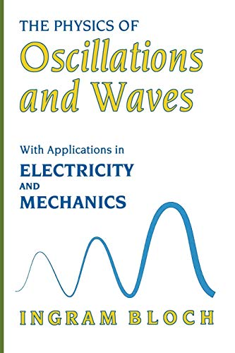 The Physics of Oscillations and Waves. With Applications in Electricity and Mechanics: INGRAM BLOCH
