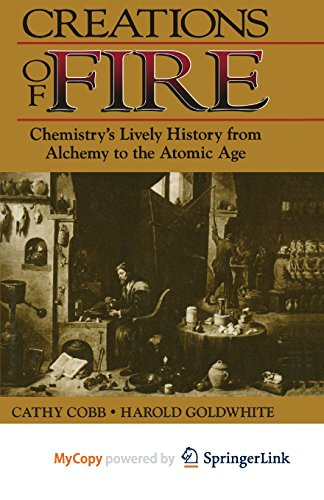 9781489927712: Creations of Fire: Chemistry's Lively History from Alchemy to the Atomic Age
