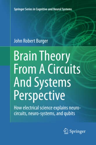 9781489989864: Brain Theory From A Circuits And Systems Perspective: How Electrical Science Explains Neuro-circuits, Neuro-systems, and Qubits (Springer Series in Cognitive and Neural Systems)