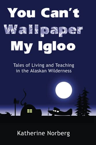 9781490306964: You Can't Wallpaper My Igloo: Tales of Living and Teaching in the Alaskan Wilderness