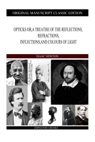 Opticks Or, a Treatise of the Reflections,: Sir Isaac Newton