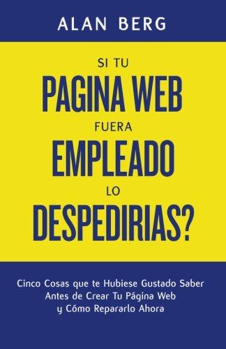 9781490323527: Si Tu Pagina Web Fuera un Empleado, lo Despedirias?: Cinco Cosas que te Hubiese Gustado Saber Antes de Crear Tu Pagina Web y Cómo Repararlo Ahora (Spanish Edition)