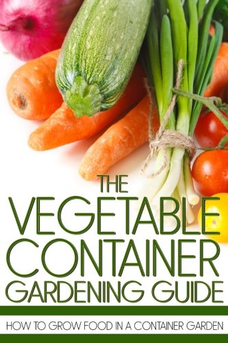 9781490326092: The Vegetable Container Gardening Guide: How to Grow Food in a Container Garden