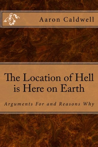 The Location of Hell is Here on Earth: Arguments For and Reasons Why: Aaron Caldwell