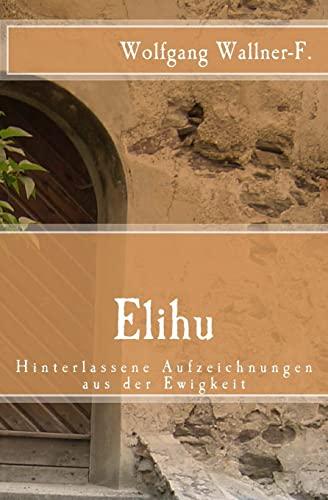 9781490332369: Elihu - Hinterlassene Aufzeichnungen aus der Ewigkeit