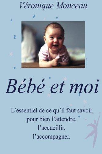 9781490339696: BEBE et moi: Tout ce qu'il faut savoir pour bien l'attendre, l'accueillir, l'accompagner. (French Edition)