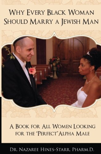 Why Every Black Woman Should Marry a Jewish Man: A Book for All Women Looking for the Perfect Alpha Male