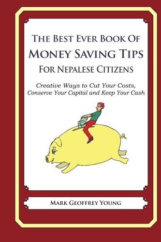 9781490344706: The Best Ever Book of Money Saving Tips for Nepalese Citizens: Creative Ways to Cut Your Costs, Conserve Your Capital And Keep Your Cash
