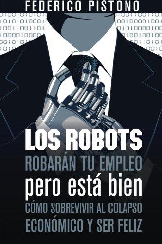 9781490362328: Los robots robarán tu empleo pero está bien: cómo sobrevivir al colapso económico y ser feliz