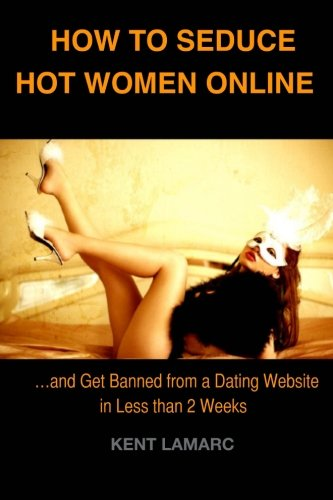 9781490371863: How to Seduce Hot Women Online: ...and get banned from a Dating Website in Less than 2 weeks