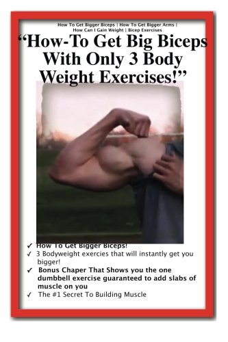 9781490421506: How To Get Bigger Biceps | How To Get Bigger Arms | ?How Can I Gain Weight | Bicep Exercises | How To Get Big Biceps With Only 3 Body Weight Exercises