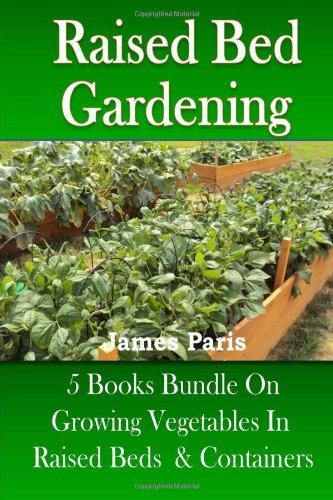 9781490421612: Raised Bed Gardening: 5 Books Bundle On Growing Vegetables In Raised Beds & Containers