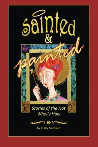 Sainted & Painted: Stories of the Not Wholly Holy: Michaud, Cindy