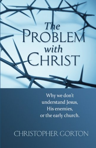 9781490439051: The Problem with Christ: Why we don't understand Jesus, His enemies, or the early Church